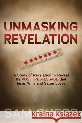 Unmasking Revelation: A Study of Revelation to Reveal Itas Positive Message That Jesus Wins and Satan Loses Sam Chess 9781642796001
