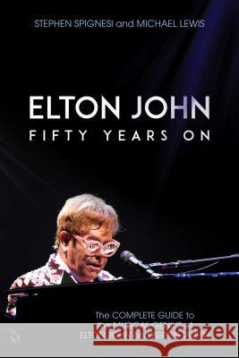 Elton John: Fifty Years on: The Complete Guide to the Musical Genius of Elton John and Bernie Taupin Stephen Spignesi Michael Lewis 9781642933277 Post Hill Press
