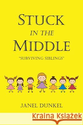 Stuck in the Middle: Surviving Siblings Janel Dunkel 9781642992809
