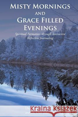 Misty Mornings and Grace Filled Evenings: Spiritual Formation through Interactive Reflective Journaling Dr Daniel Robinson Dr Dan Johnson 9781643009452