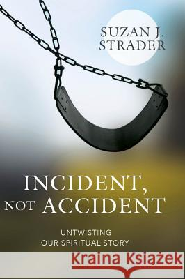 Incident, Not Accident: Untwisting Our Spiritual Story Suzan Strader 9781643073774