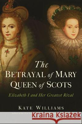 The Betrayal of Mary, Queen of Scots: Elizabeth I and Her Greatest Rival Kate Williams 9781643130002