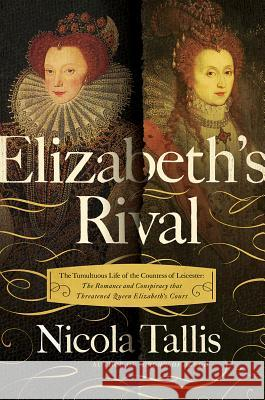 Elizabeth's Rival: The Tumultuous Life of the Countess of Leicester: The Romance and Conspiracy That Threatened Queen Elizabeth's Court Nicola Tallis 9781643131542