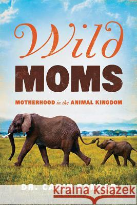 Wild Moms: Motherhood in the Animal Kingdom Carin Bondar 9781643132327