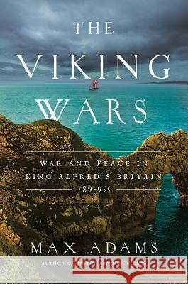 The Viking Wars: War and Peace in King Alfred's Britain: 789?955 Max Adams 9781643132549