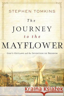 The Journey to the Mayflower: God's Outlaws and the Invention of Freedom Stephen Tomkins 9781643133676