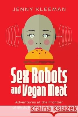 Sex Robots and Vegan Meat: Adventures at the Frontier of Birth, Food, and Sex Jenny Kleeman 9781643135724
