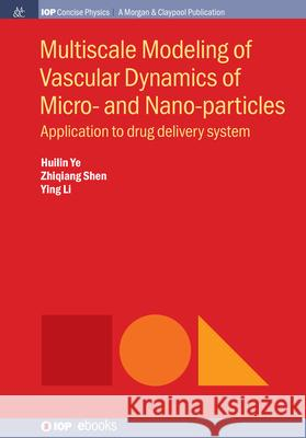Multiscale Modeling of Vascular Dynamics of Micro- and Nano-particles: Application to drug delivery system Ying Li Huilin Ye Zhiqiang Shen 9781643277899
