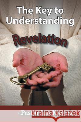 The Key to Understanding Revelation Pastor Jim Knotek 9781643454696