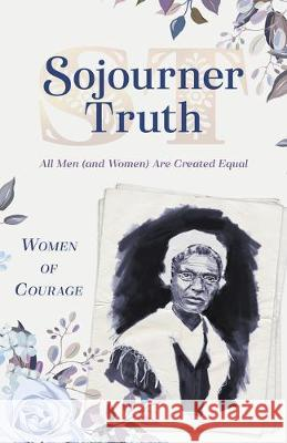 Women of Courage: Sojourner Truth: All Men (and Women) Are Created Equal Compiled by Barbour Staff 9781643522722