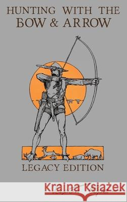 Hunting With The Bow And Arrow - Legacy Edition: The Classic Manual For Making And Using Archery Equipment For Marksmanship And Hunting Saxton Pope 9781643891033 Doublebit Press