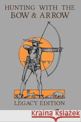 Hunting With The Bow And Arrow - Legacy Edition: The Classic Manual For Making And Using Archery Equipment For Marksmanship And Hunting Saxton Pope 9781643891040 Doublebit Press