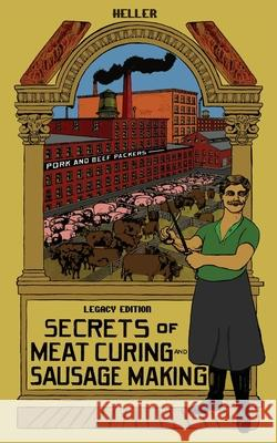 Secrets Of Meat Curing And Sausage Making (Legacy Edition): The Classic Heller Co. Guidebook Of Articles And Tips On Traditional Butchering And Curing B Heller Company 9781643891446