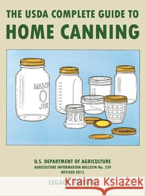 The USDA Complete Guide To Home Canning (Legacy Edition): The USDA's Handbook For Preserving, Pickling, And Fermenting Vegetables, Fruits, and Meats - U S Dept of Agriculture 9781643891453