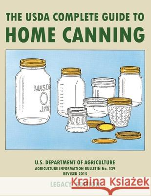 The USDA Complete Guide To Home Canning (Legacy Edition): The USDA's Handbook For Preserving, Pickling, And Fermenting Vegetables, Fruits, and Meats - U S Dept of Agriculture 9781643891460