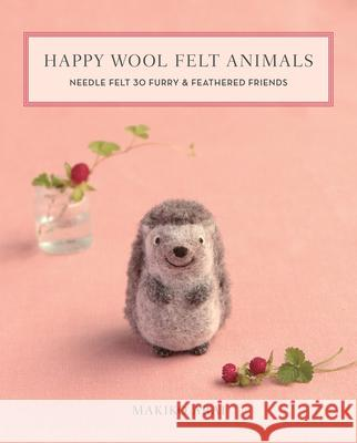 Happy Wool Felt Animals: Needle Felt 30 Furry & Feathered Friends Makiko Arai 9781644030028