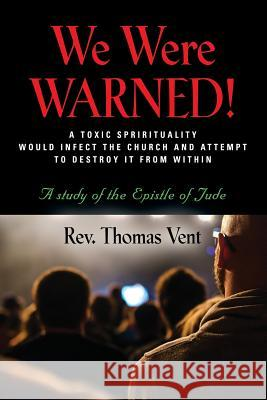 We Were Warned!: A TOXIC SPIRITUALITY WOULD INFECT THE CHURCH AND ATTEMPT TO DESTROY IT FROM WITHIN - A study of the Epistle of Jude Rev Thomas Vent 9781644387658