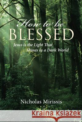 How to Be Blessed: Jesus Is the Light That Shines in a Dark World Nicholas Mirissis 9781644581391