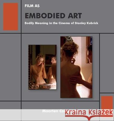 Film as Embodied Art: Bodily Meaning in the Cinema of Stanley Kubrick Maarten Coegnarts 9781644691120