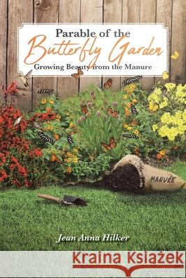 Parable of the Butterfly Garden: Growing Beauty from the Manure Jean Anna Hilker 9781644715048