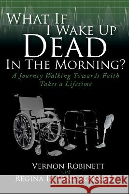 What If I Wake Up Dead in the Morning?: A Journey Walking Towards Faith Takes a Lifetime Vernon Robinett Regina D Lane Robinett  9781644718889
