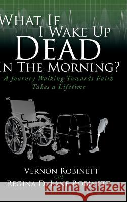What If I Wake Up Dead in the Morning?: A Journey Walking Towards Faith Takes a Lifetime Vernon Robinett Regina D Lane Robinett  9781644718896