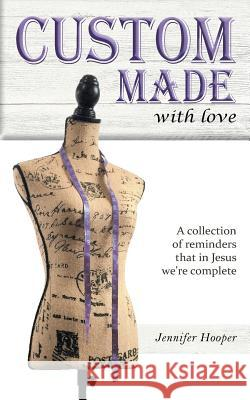 Custom Made with Love: A Collection of Reminders That in Jesus We're Complete Jennifer D. Hooper Timothy E. Hooper 9781645165569