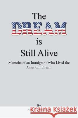 The Dream is Still Alive: Memoirs of an Immigrant Who Lived the American Dream Andr Friedman 9781645317128