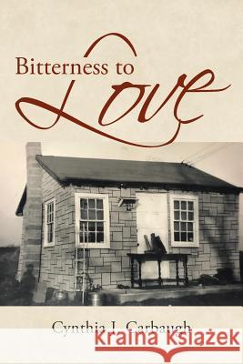 Bitterness to Love Cynthia J. Carbaugh 9781645691266