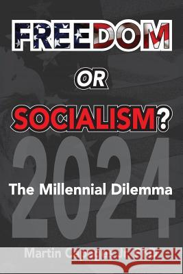 Freedom or Socialism?: The Millennial Dilemma Martin Capage 9781645702849