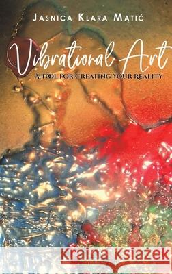 Vibrational Art - A Tool for Creating Your Reality Jasnica Klara Matic 9781645753032