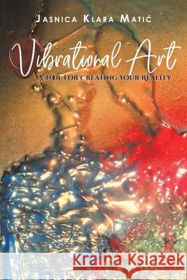 Vibrational Art - A Tool for Creating Your Reality Jasnica Klara Matic 9781645753049