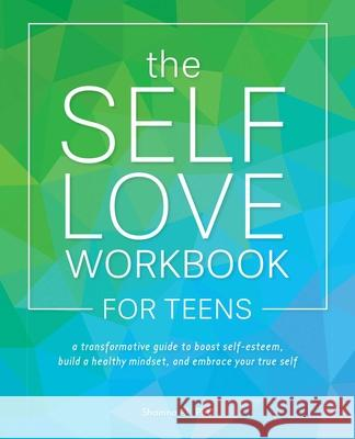 The Self-Love Workbook for Teens: A Transformative Guide to Boost Self-Esteem, Build Healthy Mindsets, and Embrace Your True Self Shainna Ali 9781646040100