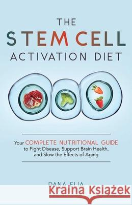 The Stem Cell Activation Diet: Your Complete Nutritional Guide to Fight Disease, Support Brain Health, and Slow the Effects of Aging Dana M. Elia 9781646040117