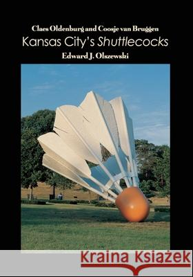 Claes Oldenburg and Coosje van Bruggen: Kansas City's Shuttlecocks Edward J. Olszewski 9781646100774