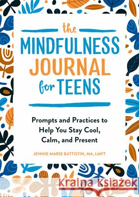 The Mindfulness Journal for Teens: Prompts and Practices to Help You Stay Cool, Calm, and Present Jennie Marie, Ma Lmft Battistin 9781646112838