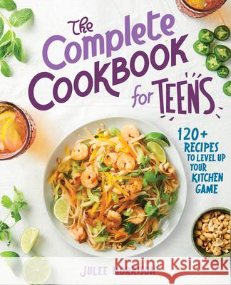 The Complete Cookbook for Teens: 120+ Recipes to Level Up Your Kitchen Game Julee Morrison 9781646115433