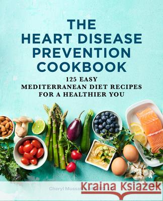 The Heart Disease Prevention Cookbook: 125 Easy Mediterranean Diet Recipes for a Healthier You Cheryl, Rd Mussatto 9781646117291
