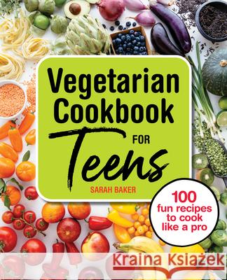 Vegetarian Cookbook for Teens: 100 Fun Recipes to Cook Like a Pro Sarah Baker 9781646119035