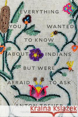 Everything You Wanted to Know about Indians But Were Afraid to Ask: Young Readers Edition Anton Treuer 9781646140459