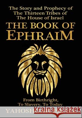 The Book of Ephraim: The Story and Prophecy of the Thirteen Tribes of the House of Israel Yahoshuah Israel 9781647183943
