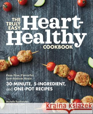 The Truly Easy Heart-Healthy Cookbook: Fuss-Free, Flavorful, Low-Sodium Meals Michelle, MS Rd Cde Cdn Routhenstein 9781647393151