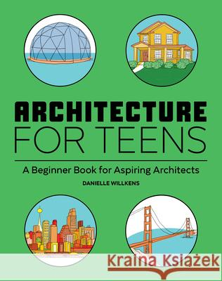 Architecture for Teens: A Beginner's Book for Aspiring Architects Danielle Willkens 9781647396725