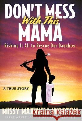 Don't Mess With This Mama: Risking It All to Rescue Our Daughter Missy Maxwel Missy Maxwell Worton Chris Overstreet 9781647461256