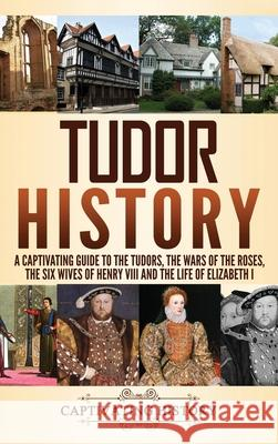 Tudor History: A Captivating Guide to the Tudors, the Wars of the Roses, the Six Wives of Henry VIII and the Life of Elizabeth I Captivating History 9781647481728