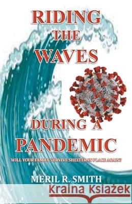 Riding The Waves During A Pandemic: Will Your Family Survive Shelter in Place Again? Meril R. Smith 9781647491352
