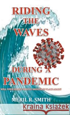 Riding The Waves During A Pandemic: Will Your Family Survive Shelter in Place Again? Meril R. Smith 9781647491369