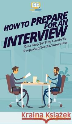 How To Prepare For An Interview: Your Step By Step Guide To Preparing For An Interview Howexpert 9781647580971