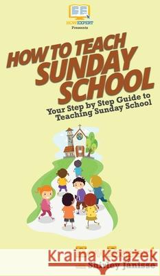 How to Teach Sunday School: Your Step By Step Guide to Teaching Sunday School Howexpert                                Shirley Janisse 9781647583736