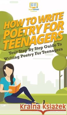 How To Write Poetry For Teenagers: Your Step By Step Guide To Writing Poetry For Teenagers Howexpert                                Deidre Simpson 9781647585853
